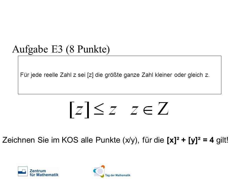 Aufgabe E3 (8 Punkte) Für jede reelle Zahl z sei [z] die größte ganze Zahl kleiner oder gleich z.